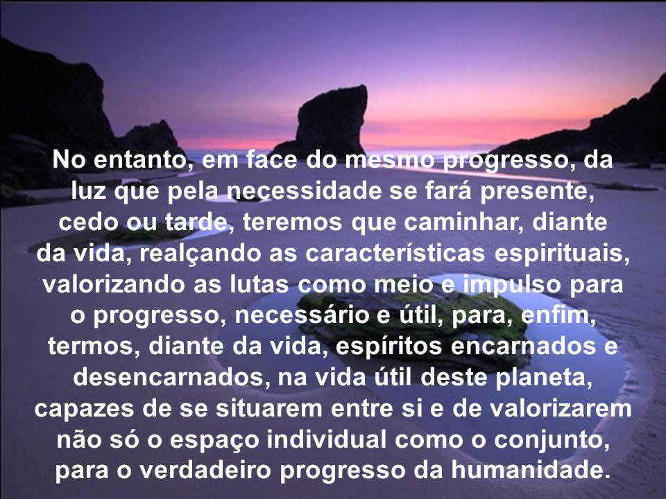 No entanto, em face do mesmo progresso, da luz que pela necessidade se fará presente, cedo ou tarde, teremos que caminhar, diante da vida, realçando as características espirituais, valorizando as lutas como meio e impulso para o progresso, necessário e útil, para, enfim, termos, diante da vida, espíritos encarnados e desencarnados, na vida útil deste planeta, capazes de se situarem entre si e de valorizarem não só o espaço individual como o conjunto, para o verdadeiro progresso da humanidade.