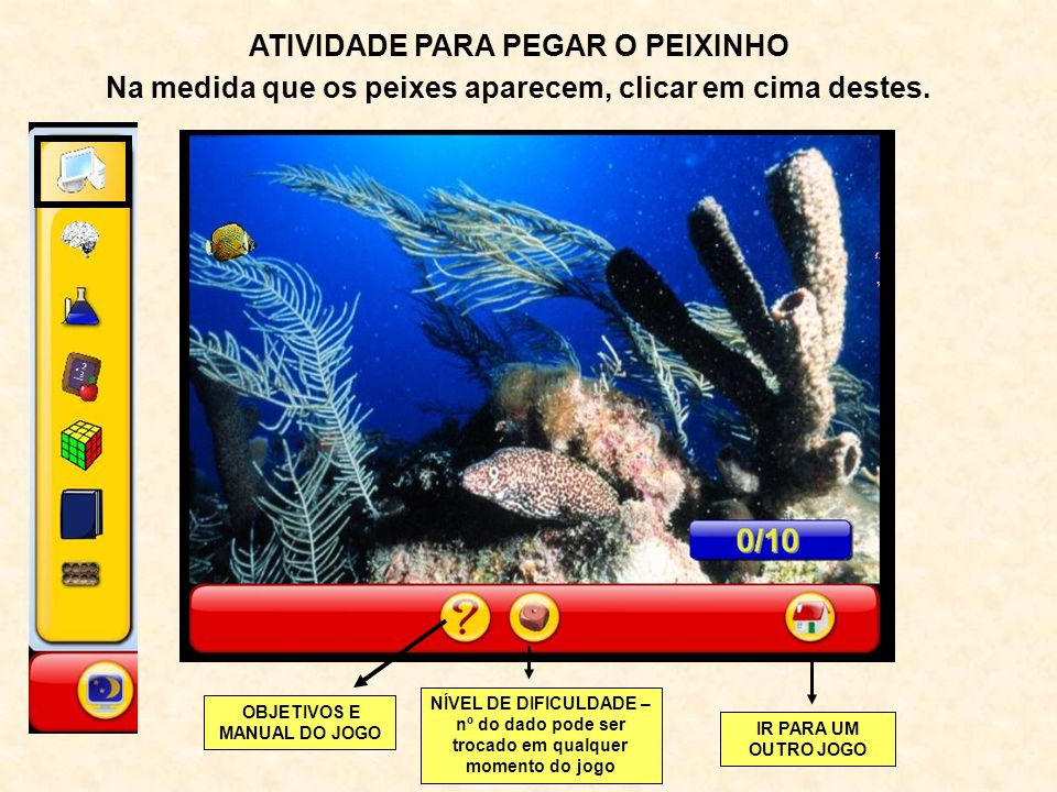 ATIVIDADE PARA PEGAR O PEIXINHO Na medida que os peixes aparecem, clicar em cima destes. OBJETIVOS E MANUAL DO JOGO NÍVEL DE DIFICULDADE – nº do dado
