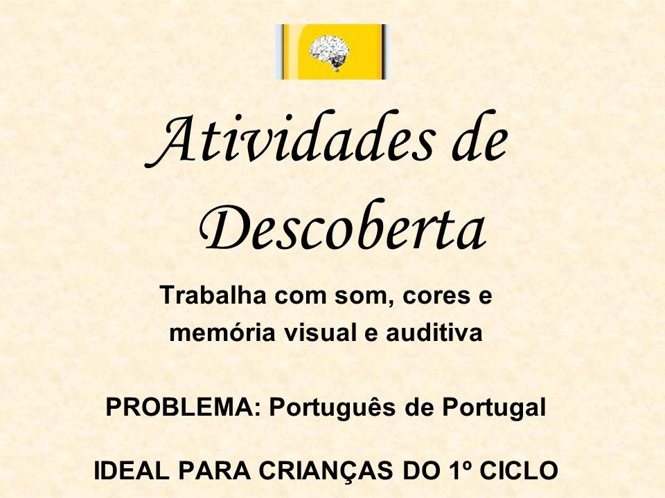 Atividades de Descoberta Trabalha com som, cores e memória visual e auditiva PROBLEMA: Português de Portugal IDEAL PARA CRIANÇAS DO 1º CICLO