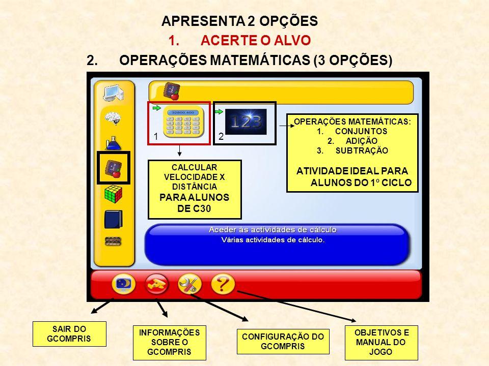 APRESENTA 2 OPÇÕES 1.ACERTE O ALVO 2.OPERAÇÕES MATEMÁTICAS (3 OPÇÕES) 12 CALCULAR VELOCIDADE X DISTÂNCIA PARA ALUNOS DE C30 OPERAÇÕES MATEMÁTICAS: 1.C