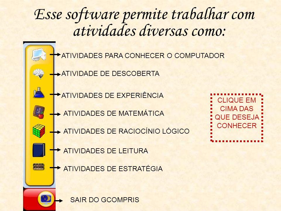 Esse software permite trabalhar com atividades diversas como: ATIVIDADES PARA CONHECER O COMPUTADOR ATIVIDADE DE DESCOBERTA ATIVIDADES DE EXPERIÊNCIA