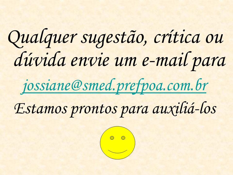 Qualquer sugestão, crítica ou dúvida envie um e-mail para jossiane@smed.prefpoa.com.br Estamos prontos para auxiliá-los