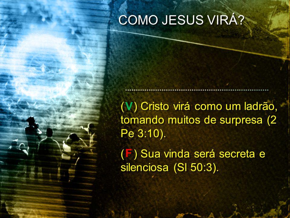 ( ) Cristo virá como um ladrão, tomando muitos de surpresa (2 Pe 3:10). ( ) Sua vinda será secreta e silenciosa (Sl 50:3). ( ) Cristo virá como um lad