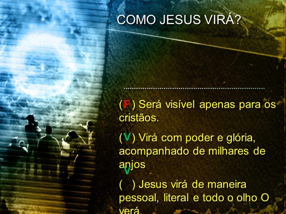 ( ) Será visível apenas para os cristãos. ( ) Virá com poder e glória, acompanhado de milhares de anjos ( ) Jesus virá de maneira pessoal, literal e t
