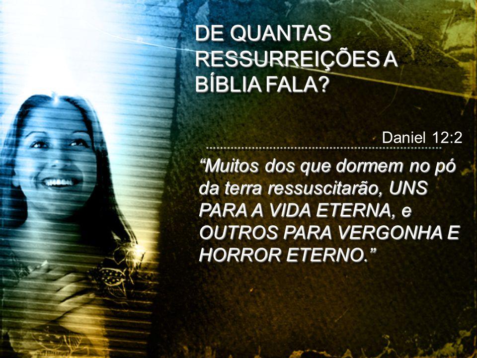 """""""Muitos dos que dormem no pó da terra ressuscitarão, UNS PARA A VIDA ETERNA, e OUTROS PARA VERGONHA E HORROR ETERNO."""" Daniel 12:2 DE QUANTAS RESSURREI"""
