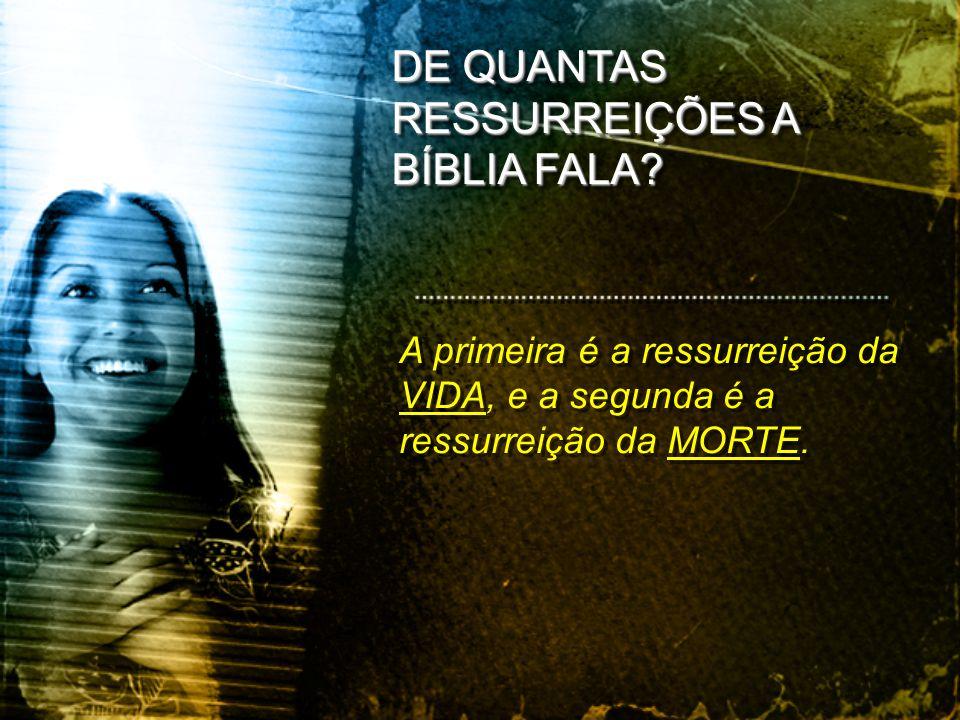 A primeira é a ressurreição da VIDA, e a segunda é a ressurreição da MORTE. DE QUANTAS RESSURREIÇÕES A BÍBLIA FALA?