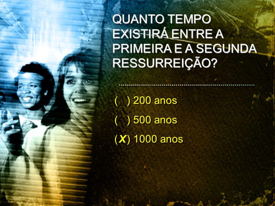 ( ) 200 anos ( ) 500 anos ( ) 1000 anos ( ) 200 anos ( ) 500 anos ( ) 1000 anos X QUANTO TEMPO EXISTIRÁ ENTRE A PRIMEIRA E A SEGUNDA RESSURREIÇÃO?