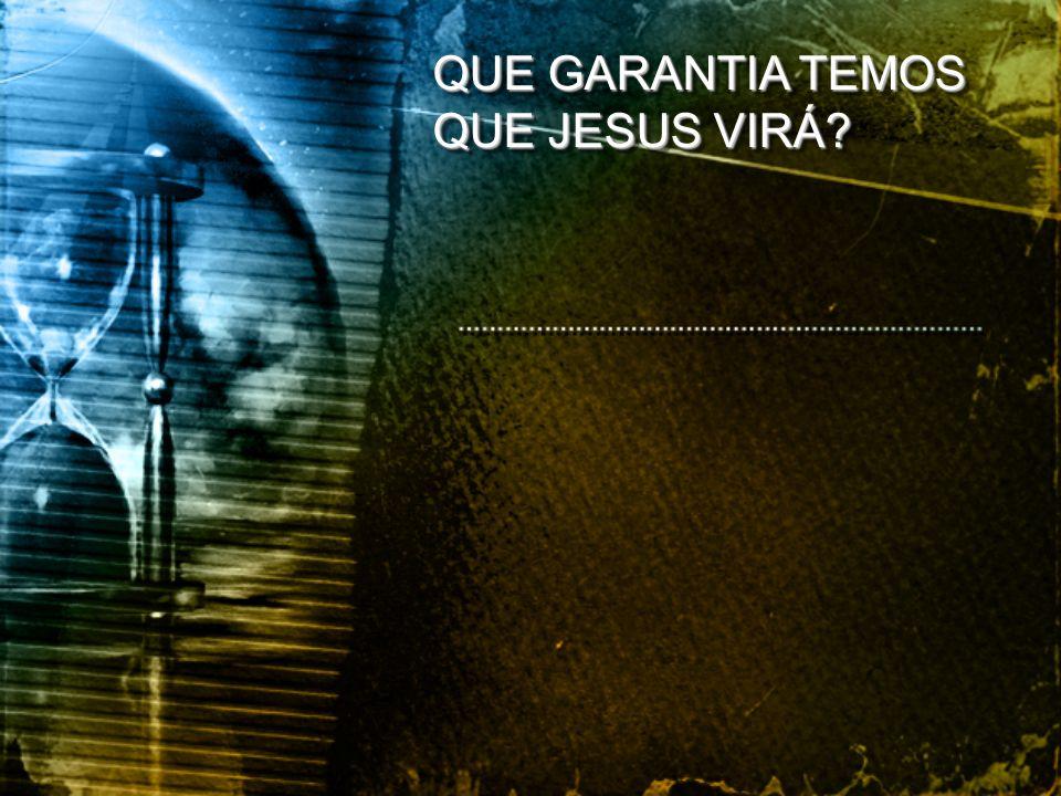 QUE GARANTIA TEMOS QUE JESUS VIRÁ?