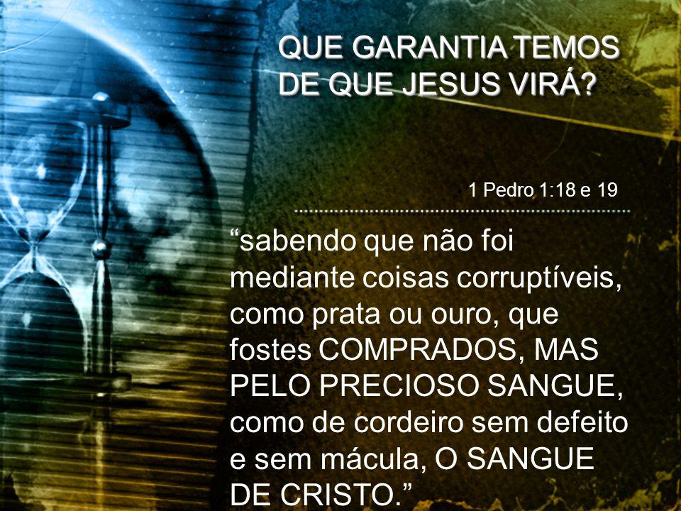 """QUE GARANTIA TEMOS DE QUE JESUS VIRÁ? • 1 Pedro 1:18 e 19 """"sabendo que não foi mediante coisas corruptíveis, como prata ou ouro, que fostes COMPRADOS,"""