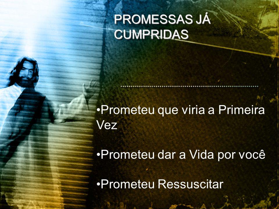 PROMESSAS JÁ CUMPRIDAS •Prometeu que viria a Primeira Vez •Prometeu dar a Vida por você •Prometeu Ressuscitar