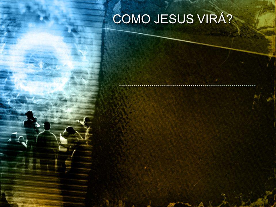COMO JESUS VIRÁ?