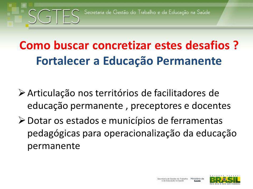 Como buscar concretizar estes desafios ? Fortalecer a Educação Permanente  Articulação nos territórios de facilitadores de educação permanente, prece