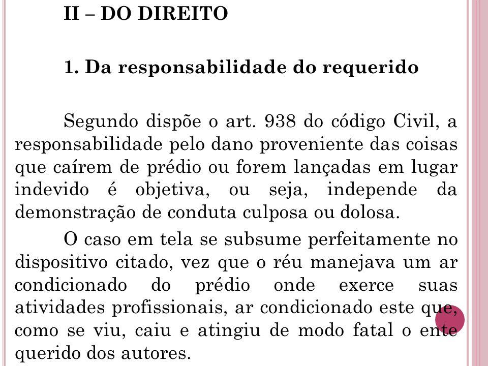 II – DO DIREITO 1. Da responsabilidade do requerido Segundo dispõe o art. 938 do código Civil, a responsabilidade pelo dano proveniente das coisas que