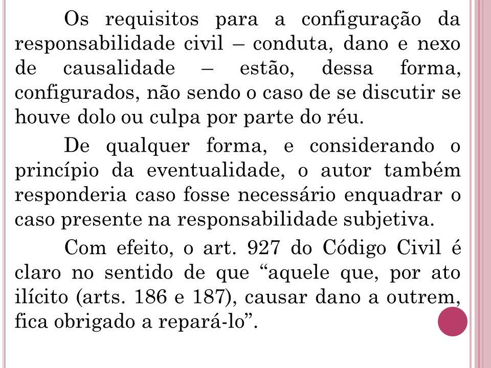 Os requisitos para a configuração da responsabilidade civil – conduta, dano e nexo de causalidade – estão, dessa forma, configurados, não sendo o caso