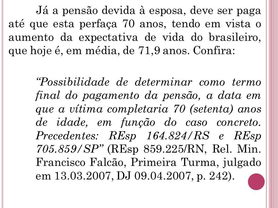 Já a pensão devida à esposa, deve ser paga até que esta perfaça 70 anos, tendo em vista o aumento da expectativa de vida do brasileiro, que hoje é, em