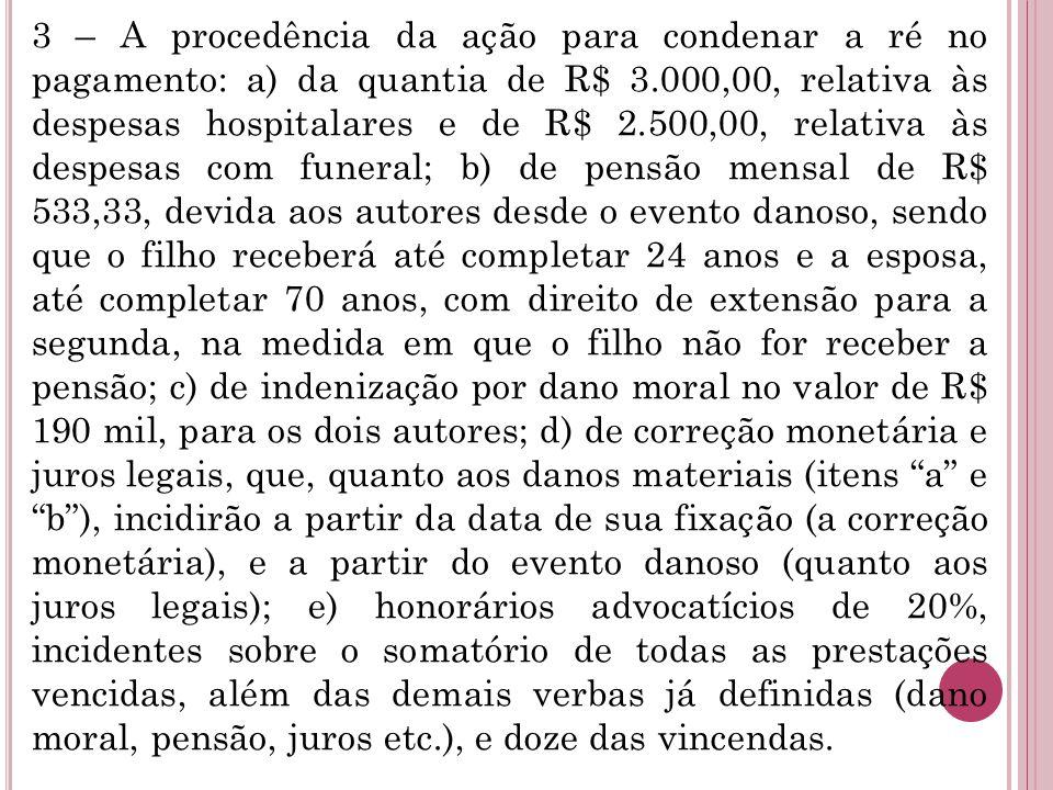 3 – A procedência da ação para condenar a ré no pagamento: a) da quantia de R$ 3.000,00, relativa às despesas hospitalares e de R$ 2.500,00, relativa