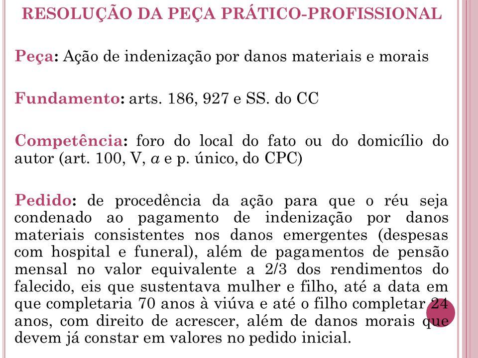 RESOLUÇÃO DA PEÇA PRÁTICO-PROFISSIONAL Peça: Ação de indenização por danos materiais e morais Fundamento: arts. 186, 927 e SS. do CC Competência: foro
