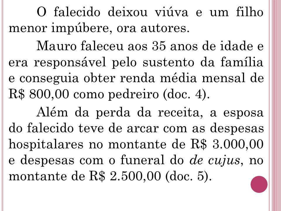 O falecido deixou viúva e um filho menor impúbere, ora autores. Mauro faleceu aos 35 anos de idade e era responsável pelo sustento da família e conseg