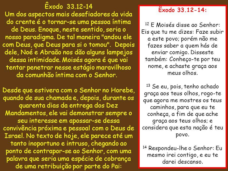 Êxodo 33.12-14: 12 E Moisés disse ao Senhor: Eis que tu me dizes: Faze subir a este povo; porém não me fazes saber a quem hás de enviar comigo. Disses