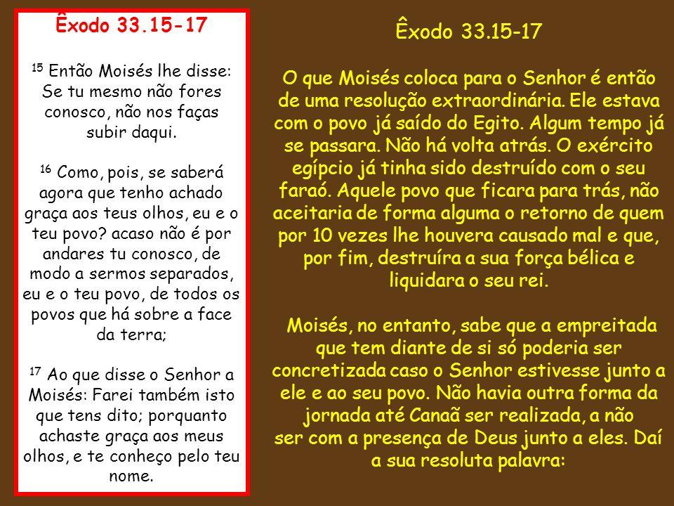 Êxodo 33.15-17 15 Então Moisés lhe disse: Se tu mesmo não fores conosco, não nos faças subir daqui. 16 Como, pois, se saberá agora que tenho achado gr