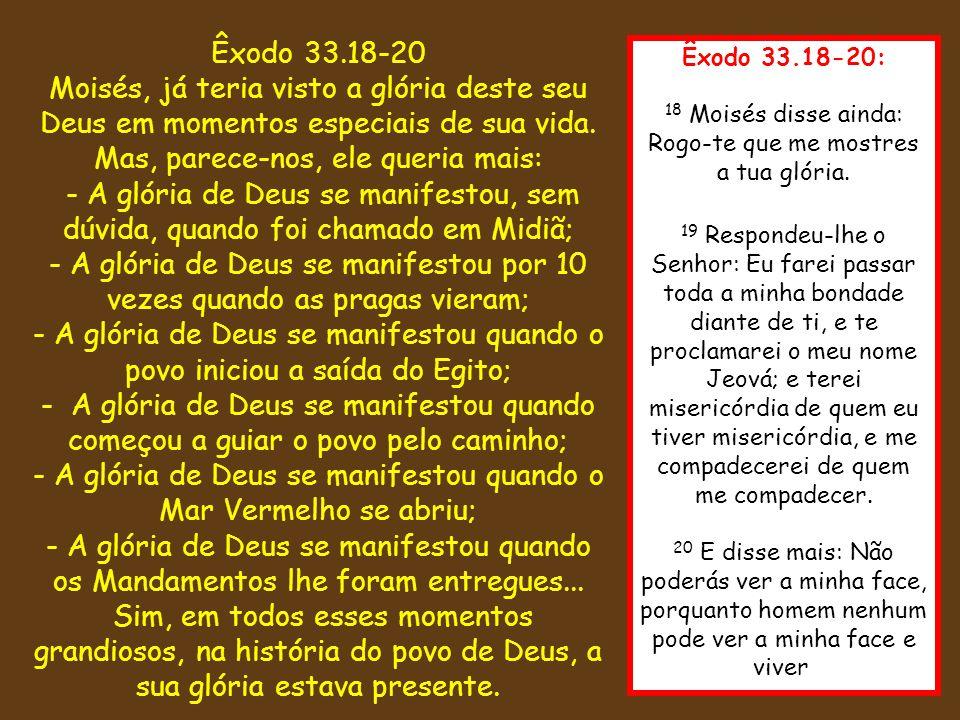 Êxodo 33.18-20: 18 Moisés disse ainda: Rogo-te que me mostres a tua glória. 19 Respondeu-lhe o Senhor: Eu farei passar toda a minha bondade diante de