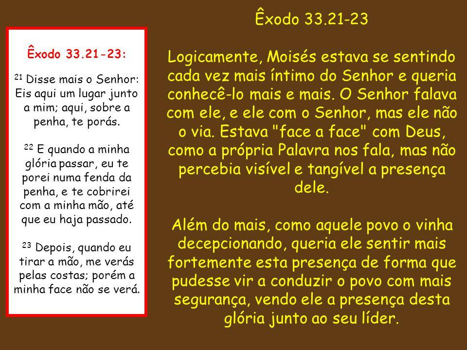 Êxodo 33.21-23: 21 Disse mais o Senhor: Eis aqui um lugar junto a mim; aqui, sobre a penha, te porás. 22 E quando a minha glória passar, eu te porei n