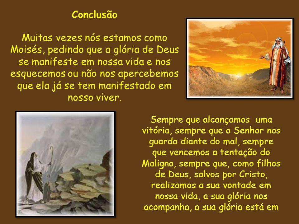 Conclusão Muitas vezes nós estamos como Moisés, pedindo que a glória de Deus se manifeste em nossa vida e nos esquecemos ou não nos apercebemos que el