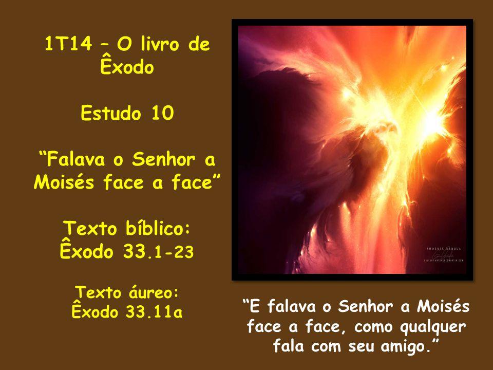 """1T14 – O livro de Êxodo Estudo 10 """"Falava o Senhor a Moisés face a face"""" Texto bíblico: Êxodo 33.1-23 Texto áureo: Êxodo 33.11a """"E falava o Senhor a M"""