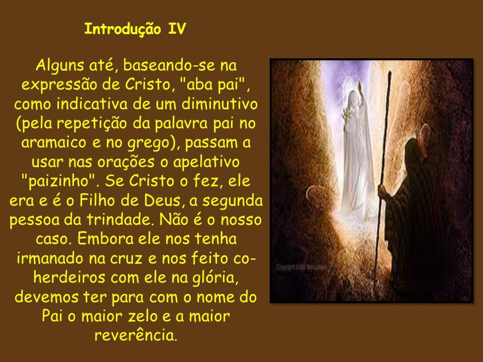Introdução IV Alguns até, baseando-se na expressão de Cristo,