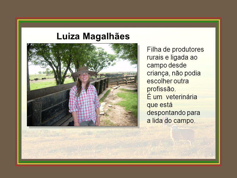 Luiza Magalhães Filha de produtores rurais e ligada ao campo desde criança, não podia escolher outra profissão. É um veterinária que está despontando