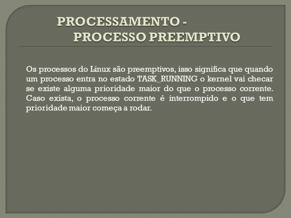Os processos do Linux são preemptivos, isso significa que quando um processo entra no estado TASK_RUNNING o kernel vai checar se existe alguma priorid