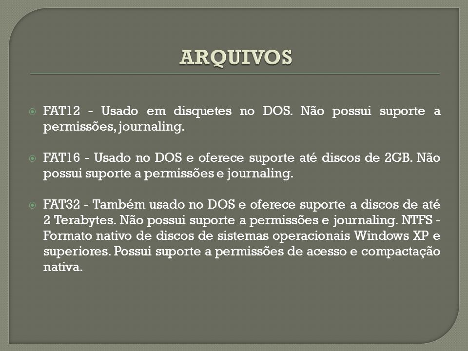  FAT12 - Usado em disquetes no DOS. Não possui suporte a permissões, journaling.  FAT16 - Usado no DOS e oferece suporte até discos de 2GB. Não poss