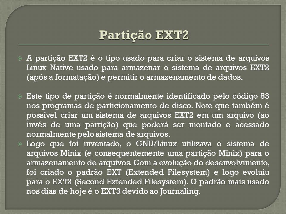  A partição EXT2 é o tipo usado para criar o sistema de arquivos Linux Native usado para armazenar o sistema de arquivos EXT2 (após a formatação) e p
