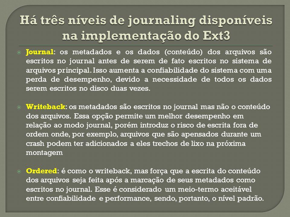  Journal: os metadados e os dados (conteúdo) dos arquivos são escritos no journal antes de serem de fato escritos no sistema de arquivos principal. I