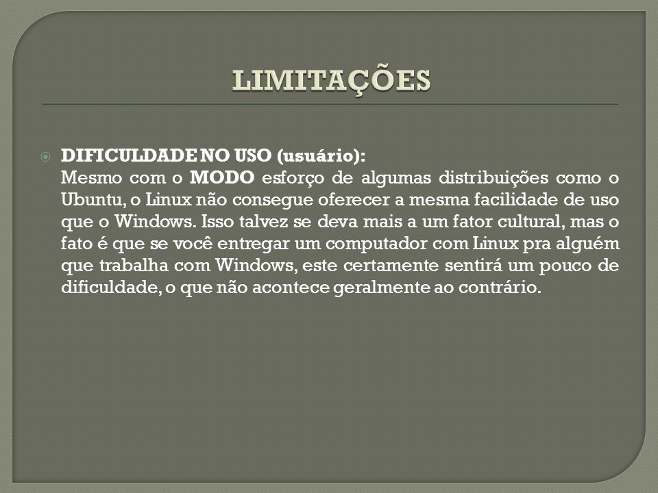 DIFICULDADE NO USO (usuário): Mesmo com o MODO esforço de algumas distribuições como o Ubuntu, o Linux não consegue oferecer a mesma facilidade de u