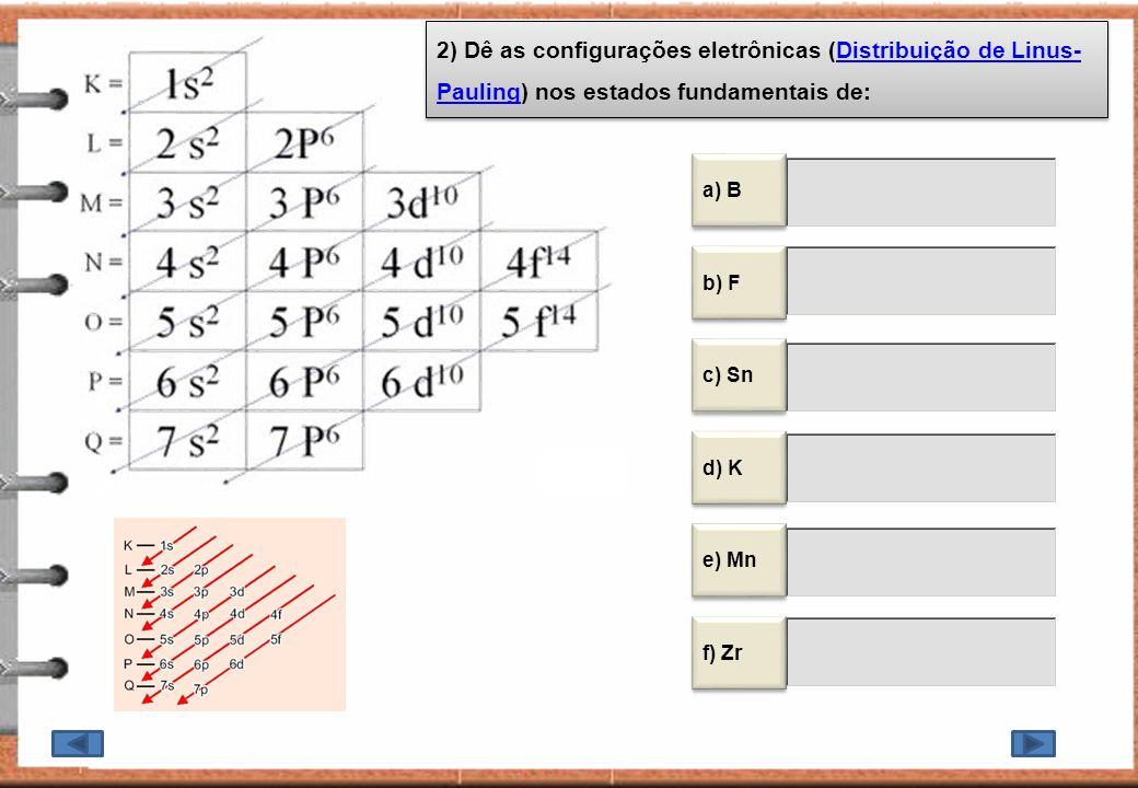 2) Dê as configurações eletrônicas (Distribuição de Linus- Pauling) nos estados fundamentais de:Distribuição de Linus- Pauling 2) Dê as configurações