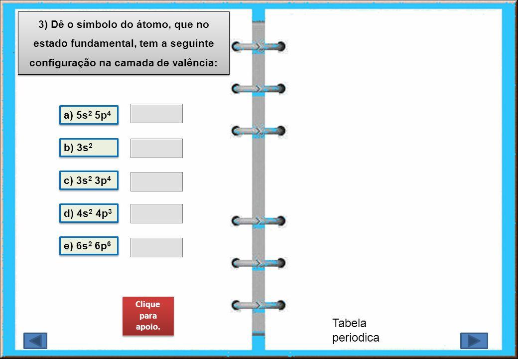 3) Dê o símbolo do átomo, que no estado fundamental, tem a seguinte configuração na camada de valência: Tabela periodica a) 5s 2 5p 4 b) 3s 2 c) 3s 2