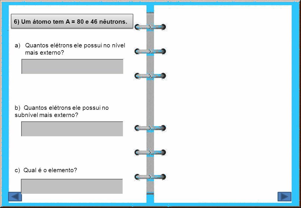 6) Um átomo tem A = 80 e 46 nêutrons. a)Quantos elétrons ele possui no nível mais externo? c) Qual é o elemento? b) Quantos elétrons ele possui no sub
