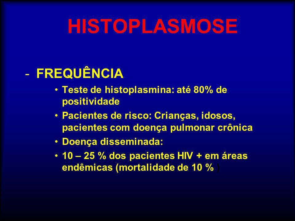 HISTOPLASMOSE -FREQUÊNCIA •Teste de histoplasmina: até 80% de positividade •Pacientes de risco: Crianças, idosos, pacientes com doença pulmonar crônica •Doença disseminada: •10 – 25 % dos pacientes HIV + em áreas endêmicas (mortalidade de 10 % )