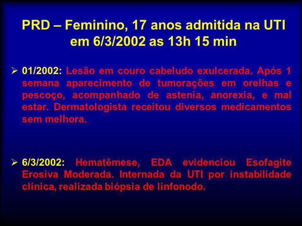 PRD – Feminino, 17 anos admitida na UTI em 6/3/2002 as 13h 15 min  01/2002: Lesão em couro cabeludo exulcerada. Após 1 semana aparecimento de tumoraç