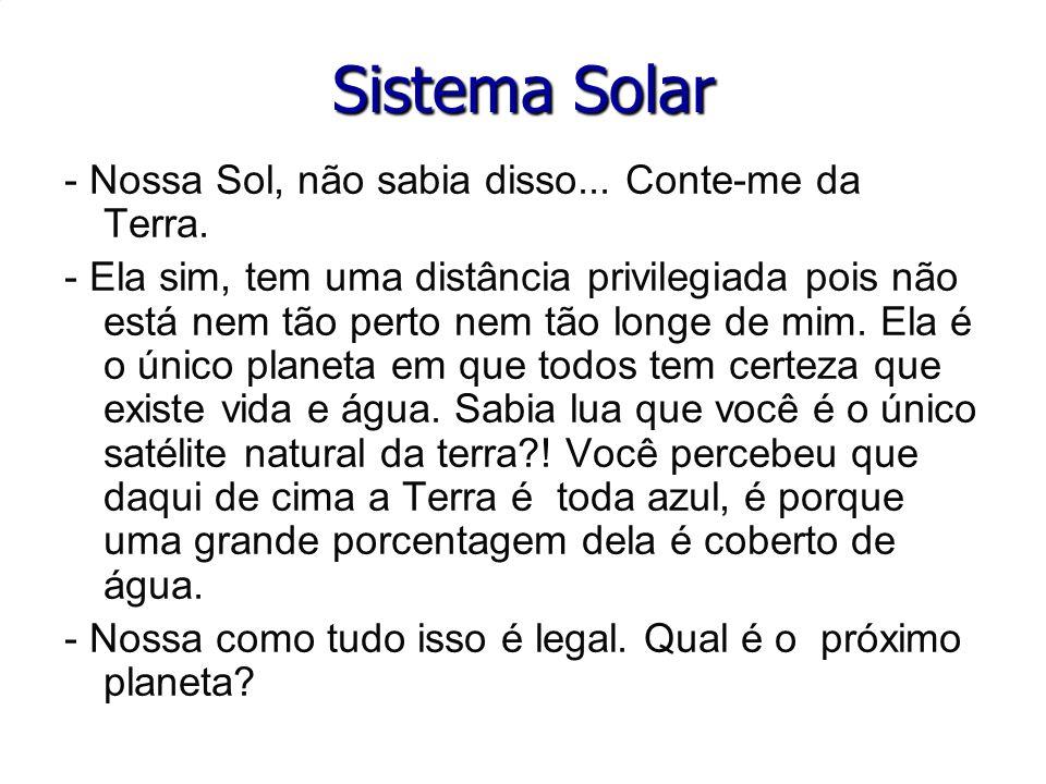 Sistema Solar - Nossa Sol, não sabia disso... Conte-me da Terra. - Nossa Sol, não sabia disso... Conte-me da Terra. - Ela sim, tem uma distância privi