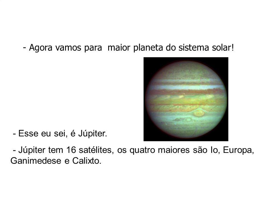 - Agora vamos para maior planeta do sistema solar! - Esse eu sei, é Júpiter. - Júpiter tem 16 satélites, os quatro maiores são Io, Europa, Ganimedese