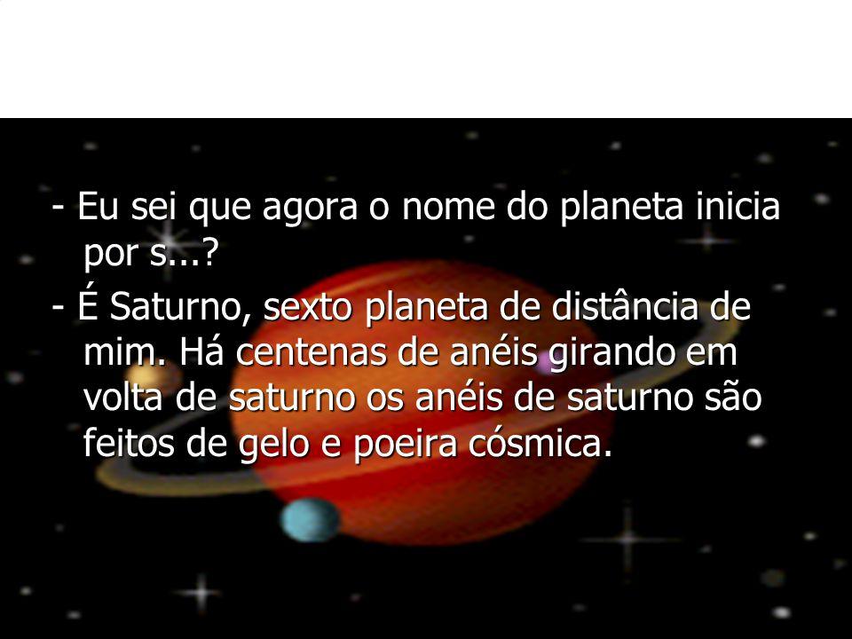 - Eu sei que agora o nome do planeta inicia por s...? - É Saturno, sexto planeta de distância de mim. Há centenas de anéis girando em volta de saturno