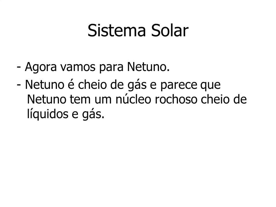 Sistema Solar - Agora vamos para Netuno. - Netuno é cheio de gás e parece que Netuno tem um núcleo rochoso cheio de líquidos e gás. - Netuno é cheio d