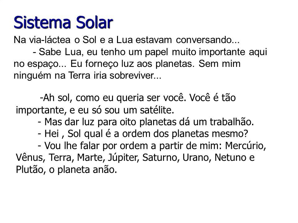 Sistema Solar -Ah sol, como eu queria ser você. Você é tão importante, e eu só sou um satélite. - Mas dar luz para oito planetas dá um trabalhão. - He
