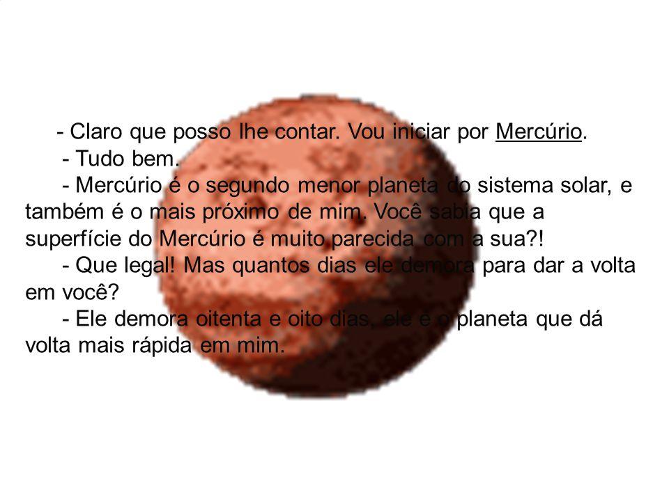 - Claro que posso lhe contar. Vou iniciar por Mercúrio. - Tudo bem. - Mercúrio é o segundo menor planeta do sistema solar, e também é o mais próximo d