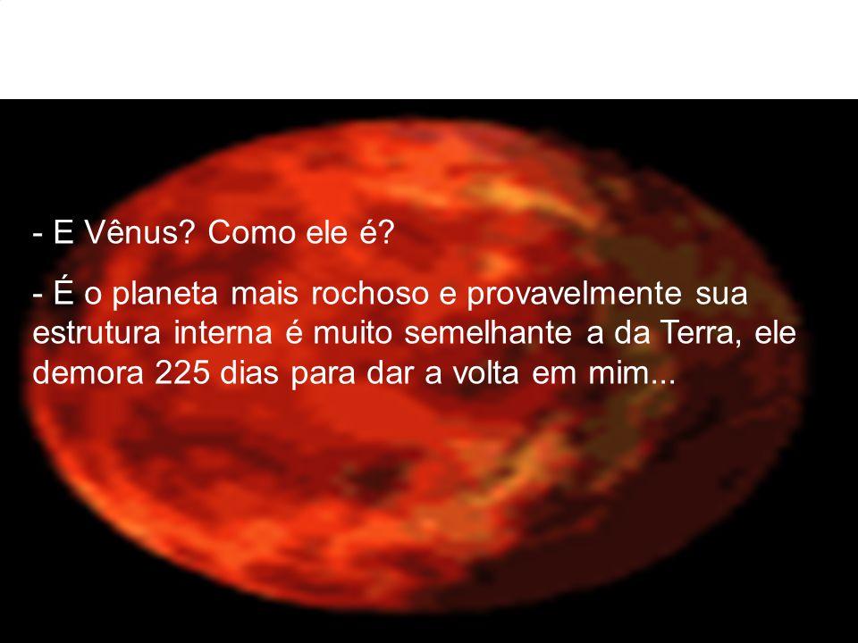 - E Vênus? Como ele é? - É o planeta mais rochoso e provavelmente sua estrutura interna é muito semelhante a da Terra, ele demora 225 dias para dar a