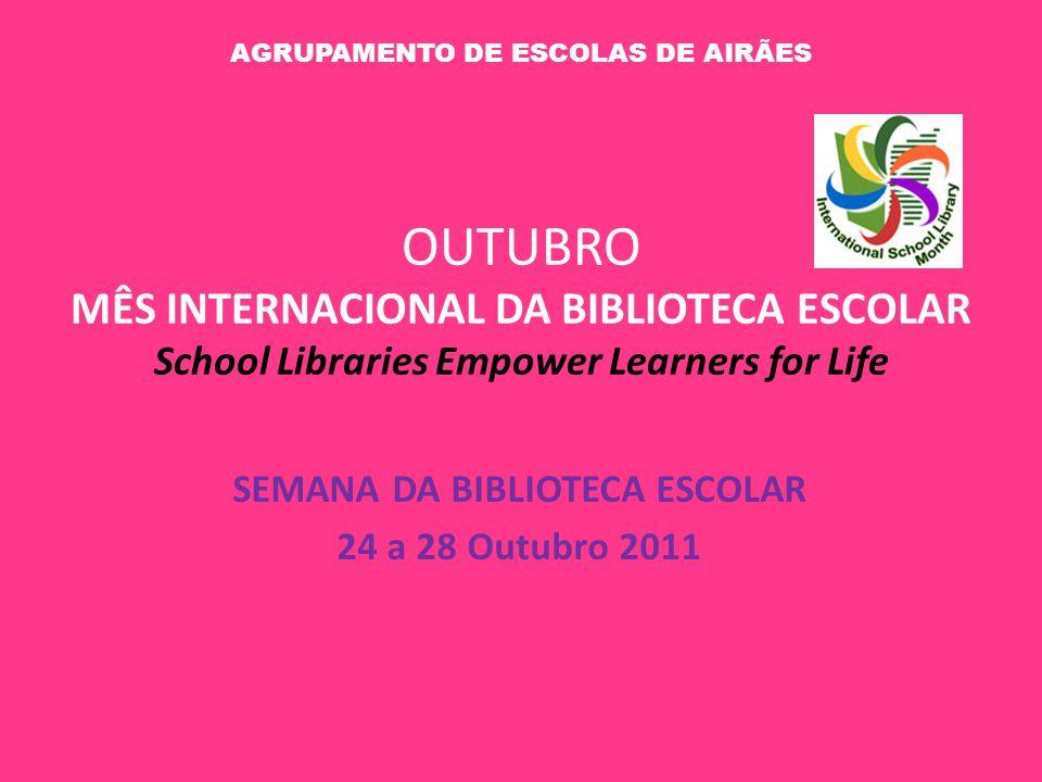 OUTUBRO MÊS INTERNACIONAL DA BIBLIOTECA ESCOLAR School Libraries Empower Learners for Life SEMANA DA BIBLIOTECA ESCOLAR 24 a 28 Outubro 2011 AGRUPAMEN