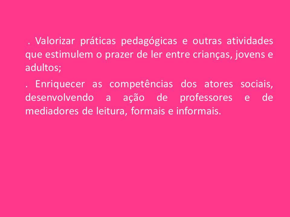 . Valorizar práticas pedagógicas e outras atividades que estimulem o prazer de ler entre crianças, jovens e adultos;. Enriquecer as competências dos a