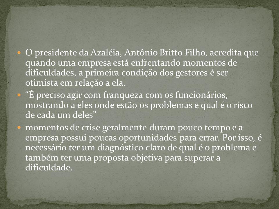  O presidente da Azaléia, Antônio Britto Filho, acredita que quando uma empresa está enfrentando momentos de dificuldades, a primeira condição dos ge